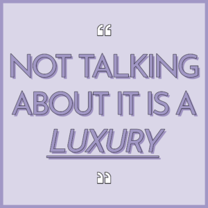 Not talking about it is a luxury